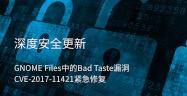 深度安全更新——GNOME Files中的Bad Taste漏洞 CVE-2017-11421紧急修复