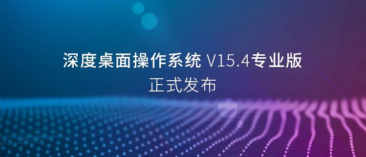 深度桌面操作系统V15.4专业版正式发布