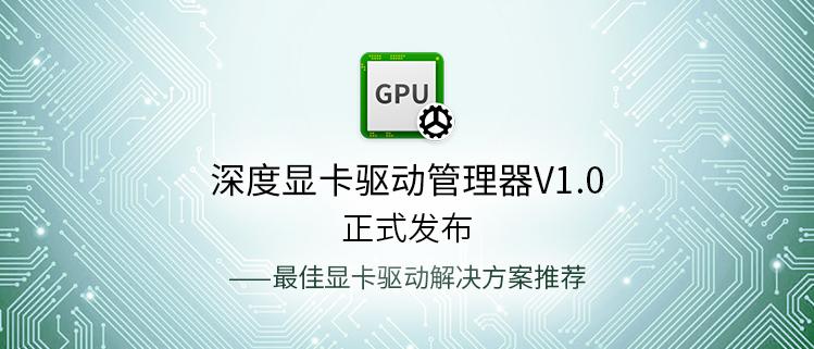 深度显卡驱动管理器V1.0正式发布——合适的显卡驱动解决方案推荐