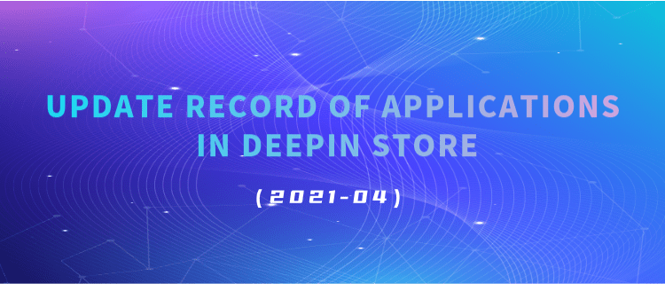 Update Record Of Applications In Deepin Store (2021-04)